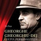 Gheorghe Gheorghiu-Dej. Cultul personalităţii de Elis Pleşa