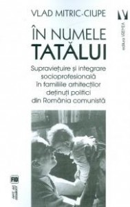 Vlad-Mitric-Ciupe__In-numele-tatalui-Supravietuire-si-integrare-socioprofesionala-in-familiile-arhitectilor-detinuti-politici-din-Romania-comunista__973-645-845-3-785334345374